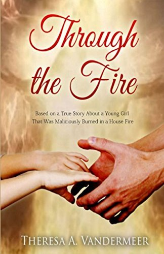 Through the Fire: Based on A True Story About A Young Girl Who is Maliciously Burned In A House Fire