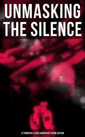 UNMASKING THE SILENCE - 17 Powerful Slave Narratives in One Edition: Memoirs of Frederick Douglass, Underground Railroad, 12 Years a Slave, Incidents in ... A Thousand Miles for Freedom and many more