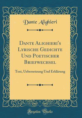 Dante Alighieri's Lyrische Gedichte Und Poetischer Briefwechsel: Text, Uebersetzung Und Erkl�rung