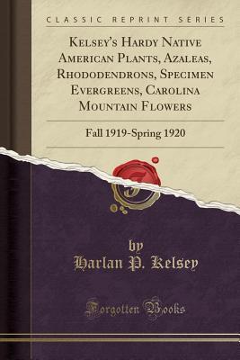 Kelsey's Hardy Native American Plants, Azaleas, Rhododendrons, Specimen Evergreens, Carolina Mountain Flowers: Fall 1919-Spring 1920