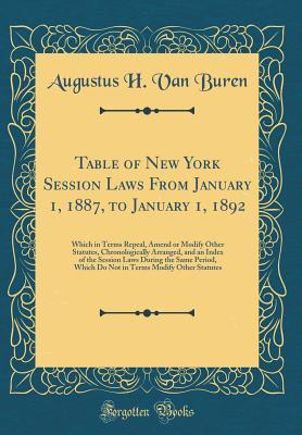 Table of New York Session Laws from January 1, 1887, to January 1, 1892: Which in Terms Repeal, Amend or Modify Other Statutes, Chronologically Arranged, and an Index of the Session Laws During the Same Period, Which Do Not in Terms Modify Other Statutes