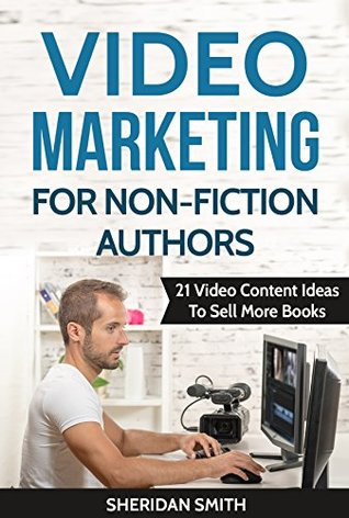 Video Marketing For Non-Fiction Authors: 21 Video Content Ideas To Sell More Books