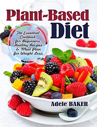 Plant-Based Diet: The Essential Cookbook for Beginners. Healthy Recipes & Meal Plan for Weight Loss