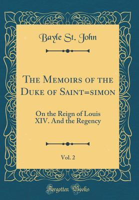The Memoirs of the Duke of Saint=simon, Vol. 2: On the Reign of Louis XIV. and the Regency