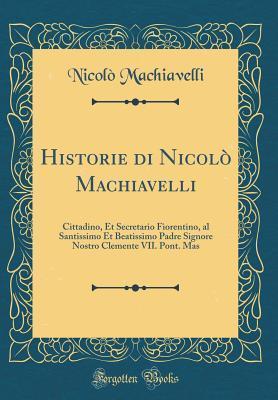 Historie di Nicolò Machiavelli: Cittadino, et Secretario Fiorentino, al Santissimo et Beatissimo Padre Signore Nostro Clemente VII. Pont. Mas