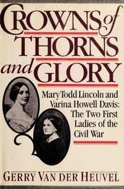 Crowns of Thorns and Glory: Mary Todd Lincoln and Varina Howell Davis: The Two First Ladies of the Civil War