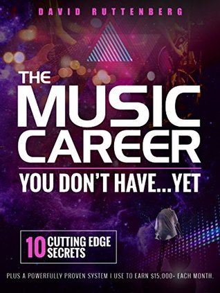 The Music Career You Don't Have…Yet.: 10 Cutting Edge Secrets Plus a Powerfully Proven System I Use To Earn $15,000+ Each Month. (MusiCareers.com's Employment Series Book 1)