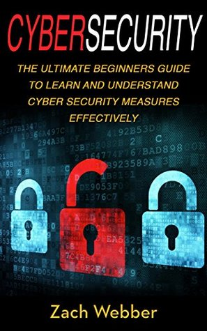 Cybersecurity: The Ultimate Beginners Guide To Learn And Understand Cybersecurity Measures Effectively