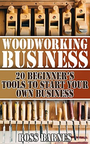 Woodworking Business: 20 Beginner's Tools to Start Your Own Business: (Woodworking Guide, Woodworking Books)