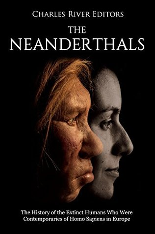 The Neanderthals: The History of the Extinct Humans Who Were Contemporaries of Homo Sapiens in Europe