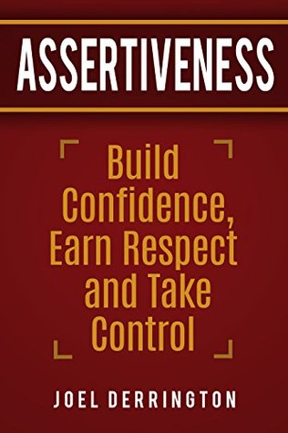 Assertiveness: Build Confidence, Earn Respect and Take Control: *Join the Assertiveness FB Group*
