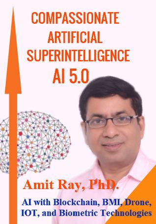 Compassionate Artificial Superintelligence AI 5.0 - AI with Blockchain, BMI, Drone, IOT, and Biometric Technologies