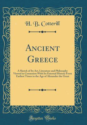 Ancient Greece: A Sketch of Its Art, Literature and Philosophy Viewed in Connexion with Its External History from Earliest Times to the Age of Alexander the Great