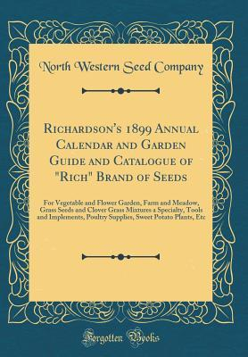 """Richardson's 1899 Annual Calendar and Garden Guide and Catalogue of """"rich"""" Brand of Seeds: For Vegetable and Flower Garden, Farm and Meadow, Grass Seeds and Clover Grass Mixtures a Specialty, Tools and Implements, Poultry Supplies, Sweet Potato Plants, Et"""