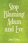 Stop Blaming Adam and Eve by John P.  Foley