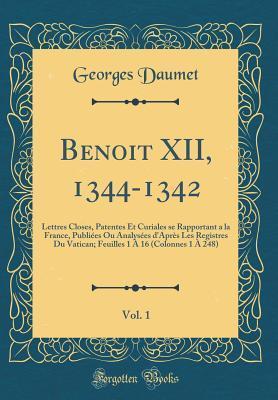 Benoit XII, 1344-1342, Vol. 1: Lettres Closes, Patentes Et Curiales Se Rapportant a la France, Publi�es Ou Analys�es d'Apr�s Les Registres Du Vatican; Feuilles 1 � 16 (Colonnes 1 � 248) (Classic Reprint)