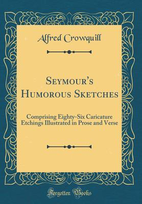 Seymour's Humorous Sketches: Comprising Eighty-Six Caricature Etchings Illustrated in Prose and Verse