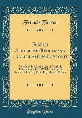 French Stumbling-Blocks and English Stepping-Stones: To Which Is Added a List of Nearly 3, 000 Colloquialisms Which Cannot Be Rendered Literally from English Into French
