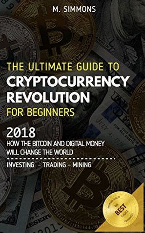 Cryptocurrency For Beginners: The Ultimate Guide to Cryptocurrency Revolution for Beginners. 2018 - How the Bitcoin and Digital Money will change the world - Investing / Trading / Mining