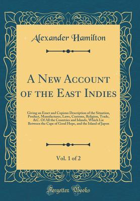 A New Account of the East Indies, Vol. 1 of 2: Giving an Exact and Copious Description of the Situation, Product, Manufactures, Laws, Customs, Religion, Trade, &c. of All the Countries and Islands, Which Lie Between the Cape of Good Hope, and the Island O