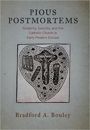 Pious Postmortems: Anatomy, Sanctity, and the Catholic Church in Early Modern Europe