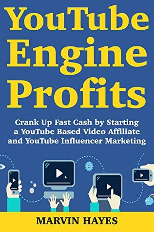 YouTube Engine Profits: Crank Up Fast Cash by Starting a YouTube Based Video Affiliate and YouTube Influencer Marketing