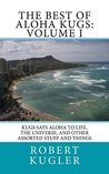 The Best of Aloha Kugs: Volume I: Kugs says Aloha to Life, the Universe, and Other Stuff and Things