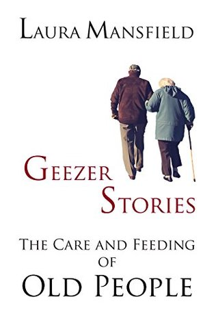 Geezer Stories: The Care and Feeding of Old People