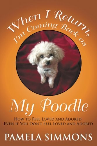 When I Return, I'm Coming Back as My Poodle: How to Feel Loved and Adored Even If You Don't Feel Loved and Adored