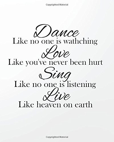Dance like no one is watching Love like you've Never Been Hurt Sing Like No One Is Listening Live Like Heaven On Earth: 8' x 10'' Dancing Blank Ruled ... Journal Lined Composition Book Series)