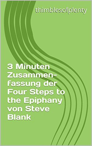 3 Minuten Zusammenfassung der Four Steps to the Epiphany von Steve Blank (thimblesofplenty 3 Minute Business Book Summary 1)