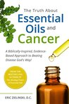 The Truth About Essential Oils and Cancer: A Biblically-Inspired, Evidence-Based Approach to Beating Disease God's Way