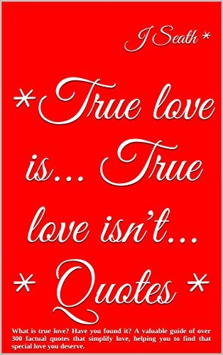 *True love is... True love isn't... * Quotes *: What is true love? Have you found it? A valuable guide of over 300 factual quotes that simplify love, helping ... you to find that special love you deserve.
