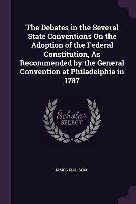 The Debates in the Several State Conventions on the Adoption of the Federal Constitution, as Recommended by the General Convention at Philadelphia in 1787