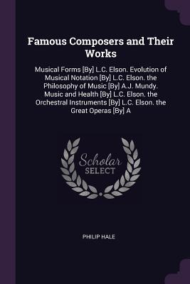 Famous Composers and Their Works: Musical Forms [by] L.C. Elson. Evolution of Musical Notation [by] L.C. Elson. the Philosophy of Music [by] A.J. Mundy. Music and Health [by] L.C. Elson. the Orchestral Instruments [by] L.C. Elson. the Great Operas [by] a