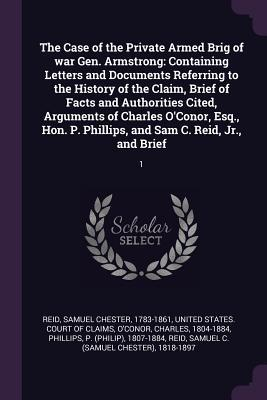The Case of the Private Armed Brig of War Gen. Armstrong: Containing Letters and Documents Referring to the History of the Claim, Brief of Facts and Authorities Cited, Arguments of Charles O'Conor, Esq., Hon. P. Phillips, and Sam C. Reid, Jr., and Brie...