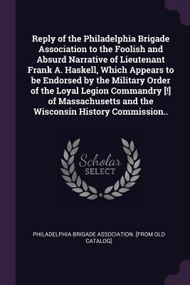 Reply of the Philadelphia Brigade Association to the Foolish and Absurd Narrative of Lieutenant Frank A. Haskell, Which Appears to Be Endorsed by the Military Order of the Loyal Legion Commandry [!] of Massachusetts and the Wisconsin History Commission..