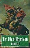 The Life of Napoleon - Volume II of IV (Illustrated)