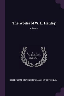 The Works of W. E. Henley; Volume 4