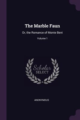 The Marble Faun: Or, the Romance of Monte Beni; Volume 1