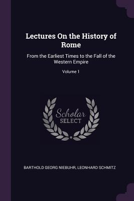 Lectures on the History of Rome: From the Earliest Times to the Fall of the Western Empire; Volume 1