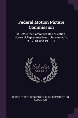 Federal Motion Picture Commission: # Before the Committee On Education, House of Representatives... January #, 14, #, 17, 18, and 19, 1916