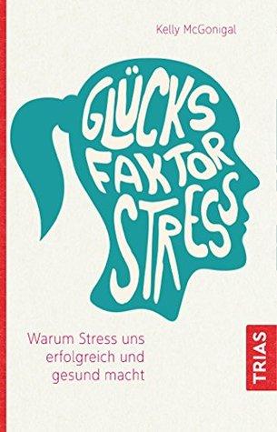 Glücksfaktor Stress: Warum Stress uns erfolgreich und gesund macht