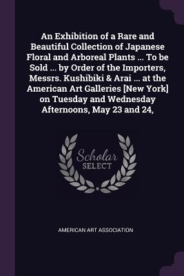 An Exhibition of a Rare and Beautiful Collection of Japanese Floral and Arboreal Plants ... to Be Sold ... by Order of the Importers, Messrs. Kushibiki & Arai ... at the American Art Galleries [new York] on Tuesday and Wednesday Afternoons, May 23 and 24,