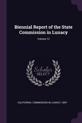 Biennial Report of the State Commission in Lunacy; Volume 12