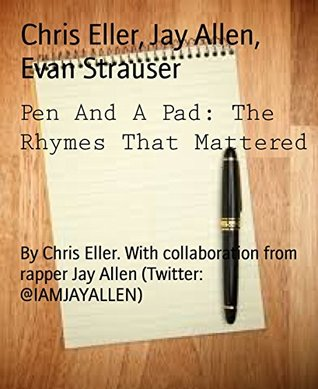 Pen And A Pad: The Rhymes That Mattered: By Chris Eller. With collaboration from rapper Jay Allen