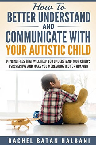 How to Better Understand and Communicate with your Autistic Child: 14 Principles that will Help You Understand Your Child's Perspective and Make You More Adjusted for Him/Her