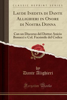 Laude Inedita Di Dante Allighieri in Onore Di Nostra Donna: Can Un Discorso del Dottor Anicio Bonucci E Col. Facsimile del Codice