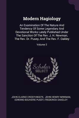 Modern Hagiology: An Examination of the Nature and Tendency of Some Legendary and Devotional Works Lately Published Under the Sanction of the Rev. J. H. Newman, the Rev. Dr. Pusey, and the Rev. F. Oakley; Volume 2
