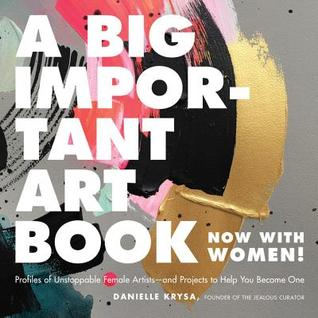 A Big Important Art Book (Now with Women): Profiles of Unstoppable Female Artists--and Projects to Help You Become One